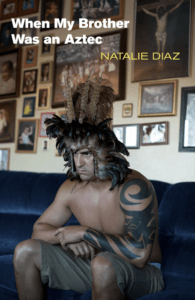 """Natalie Diaz cover for her book """"When My Brother Was an Aztec"""""""